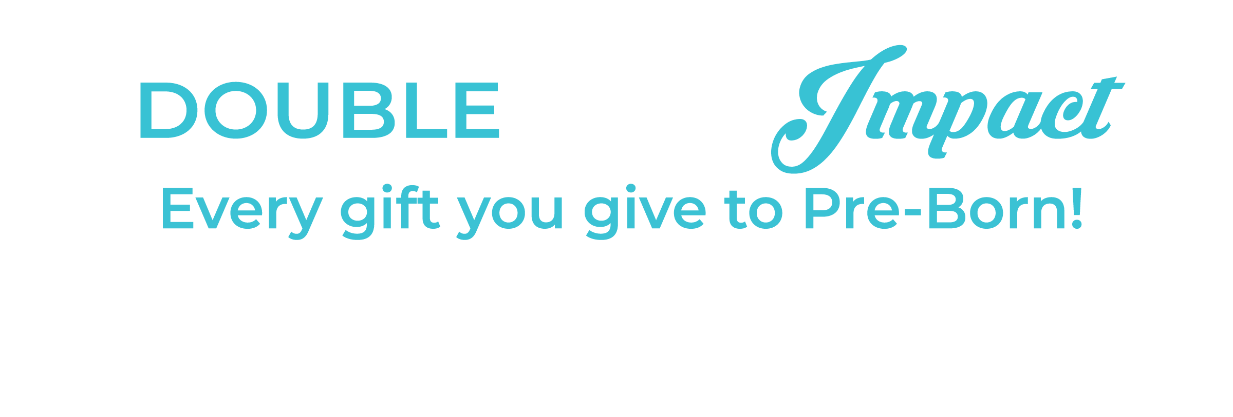 Double your impact, every gift you give to Pre-Born! until December 31st will be matched
